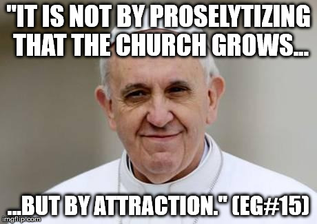 It is not by proselytizing that the Church grows